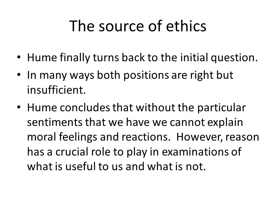 The source of ethics Hume finally turns back to the initial question.