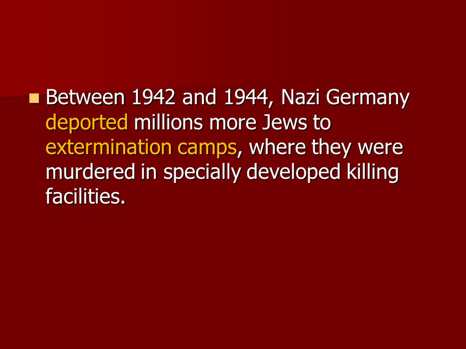 Between 1942 and 1944, Nazi Germany deported millions more Jews to extermination camps, where they were murdered in specially developed killing facilities.