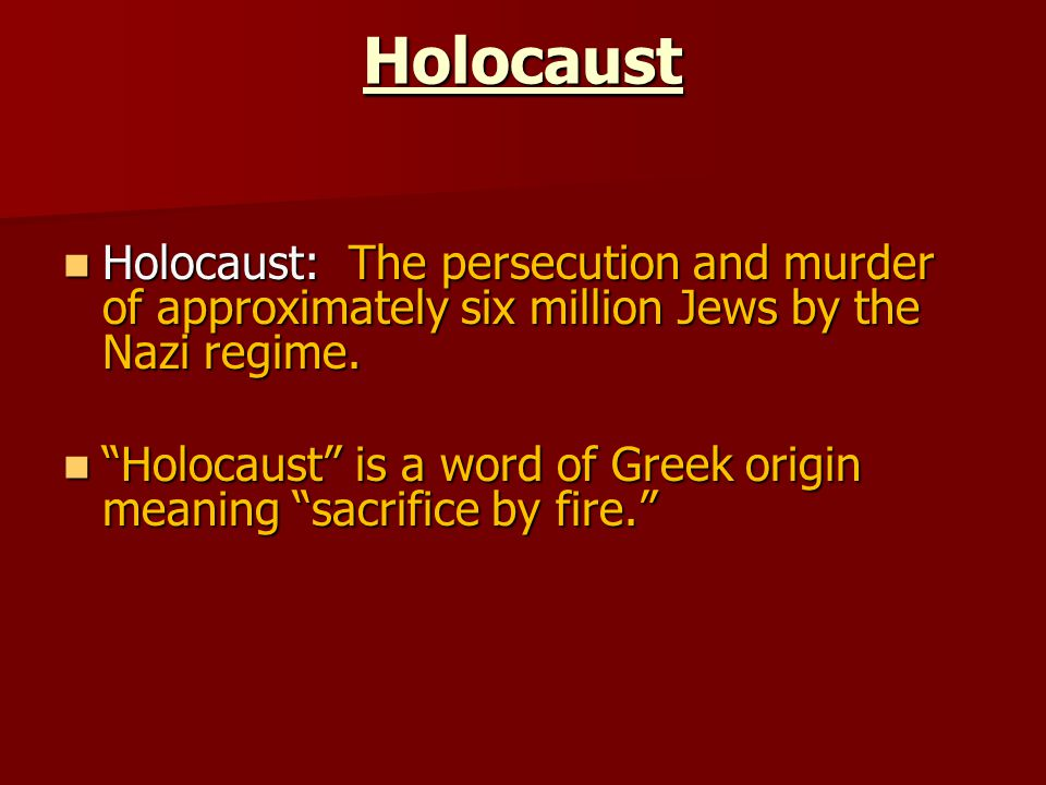 Holocaust Holocaust: The persecution and murder of approximately six million Jews by the Nazi regime.