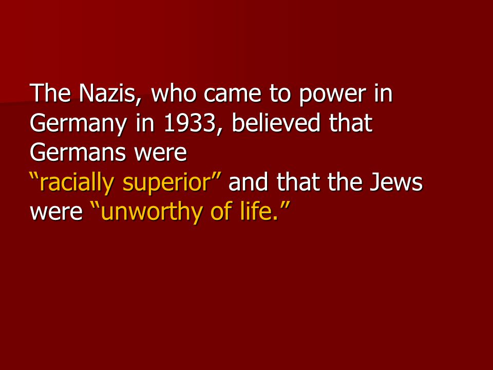 The Nazis, who came to power in Germany in 1933, believed that Germans were racially superior and that the Jews were unworthy of life.