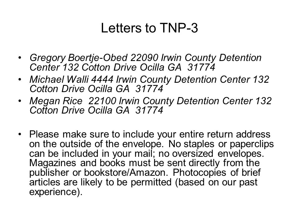 Letters to TNP-3 Gregory Boertje-Obed 22090 Irwin County Detention Center 132 Cotton Drive Ocilla GA 31774 Michael Walli 4444 Irwin County Detention Center 132 Cotton Drive Ocilla GA 31774 Megan Rice 22100 Irwin County Detention Center 132 Cotton Drive Ocilla GA 31774 Please make sure to include your entire return address on the outside of the envelope.