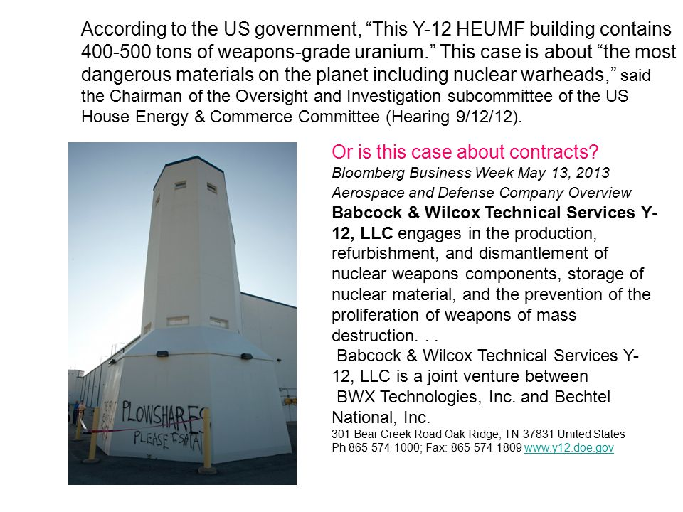 According to the US government, This Y-12 HEUMF building contains 400-500 tons of weapons-grade uranium. This case is about the most dangerous materials on the planet including nuclear warheads, said the Chairman of the Oversight and Investigation subcommittee of the US House Energy & Commerce Committee (Hearing 9/12/12).