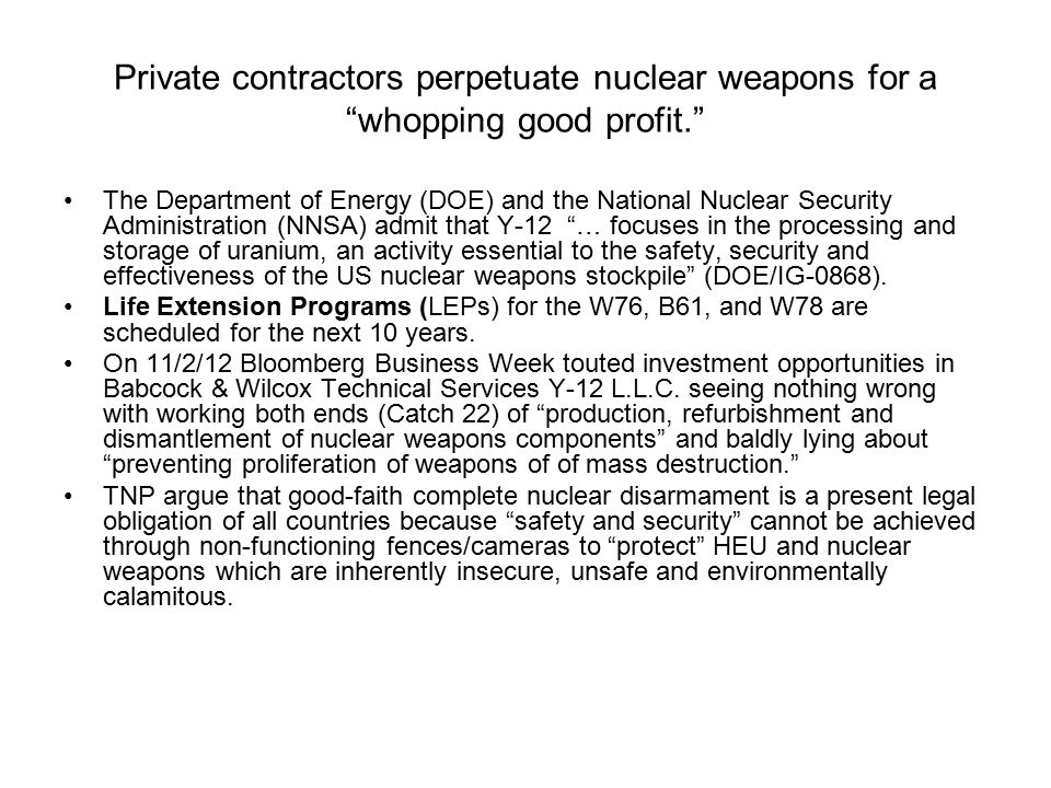 Private contractors perpetuate nuclear weapons for a whopping good profit. The Department of Energy (DOE) and the National Nuclear Security Administration (NNSA) admit that Y-12 … focuses in the processing and storage of uranium, an activity essential to the safety, security and effectiveness of the US nuclear weapons stockpile (DOE/IG-0868).