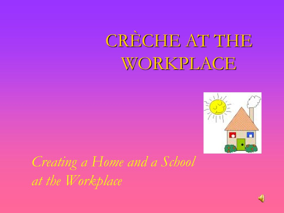 CRÈCHE AT THE WORKPLACE Creating a Home and a School at the Workplace