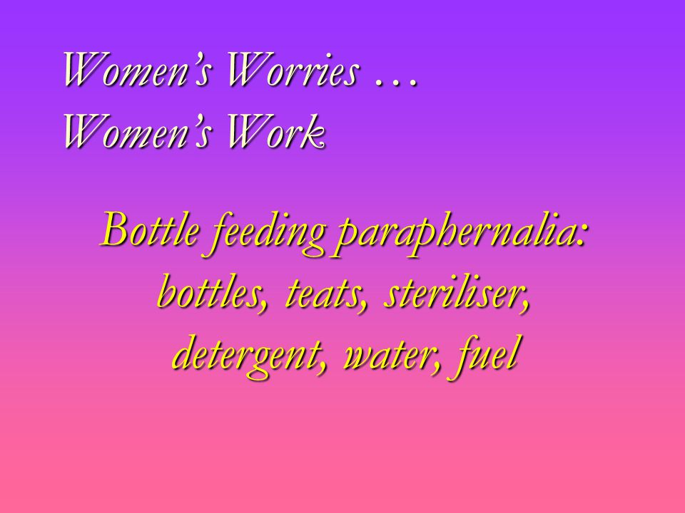 Women's Worries … Women's Work Bottle feeding paraphernalia: bottles, teats, steriliser, detergent, water, fuel