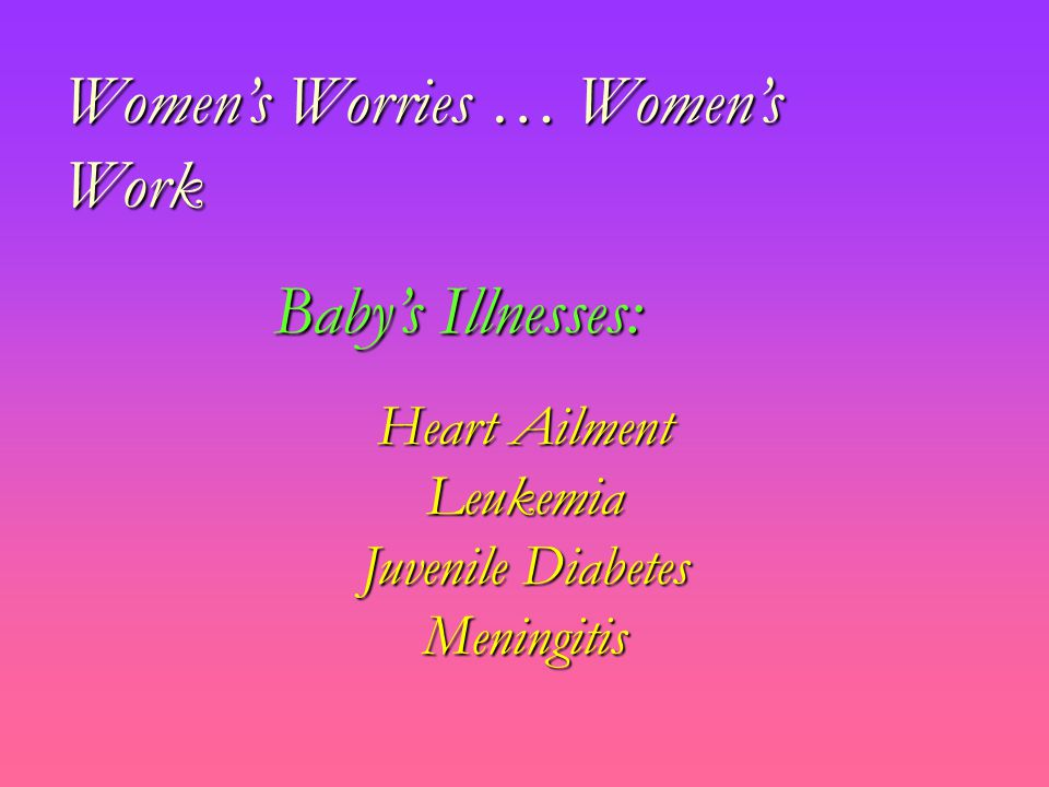 Women's Worries … Women's Work Heart Ailment Leukemia Juvenile Diabetes Meningitis Baby's Illnesses:
