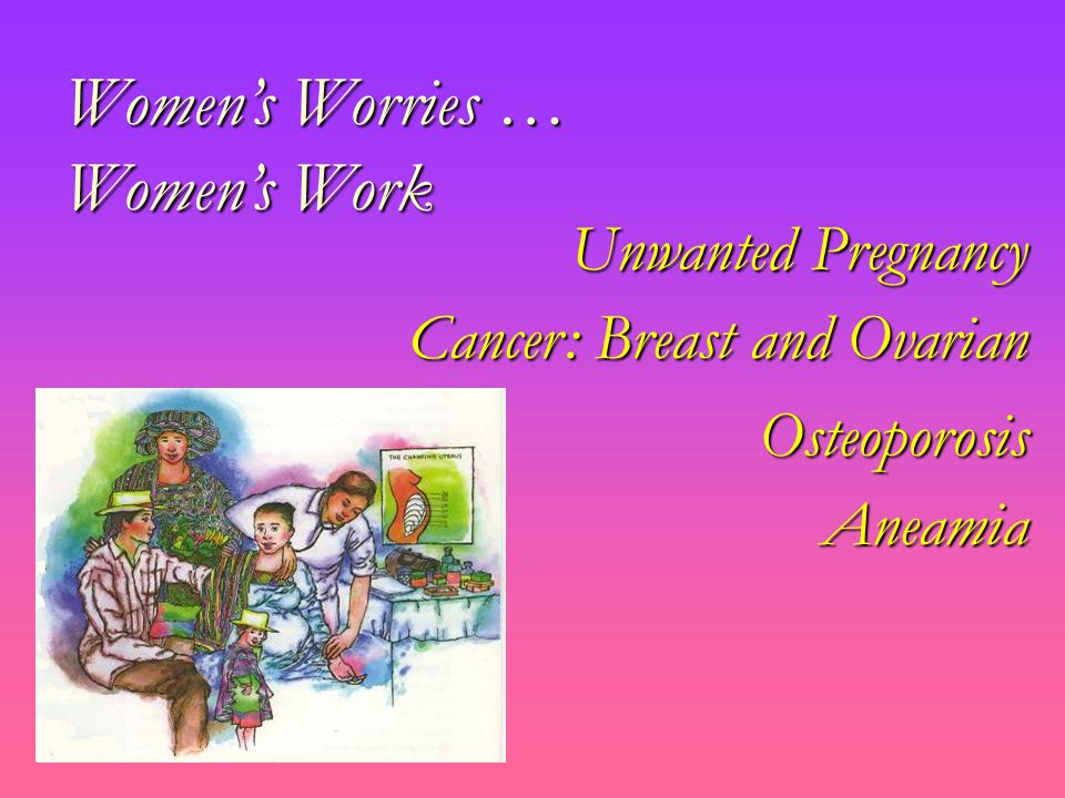 Women's Worries … Women's Work Unwanted Pregnancy Cancer: Breast and Ovarian Osteoporosis Aneamia