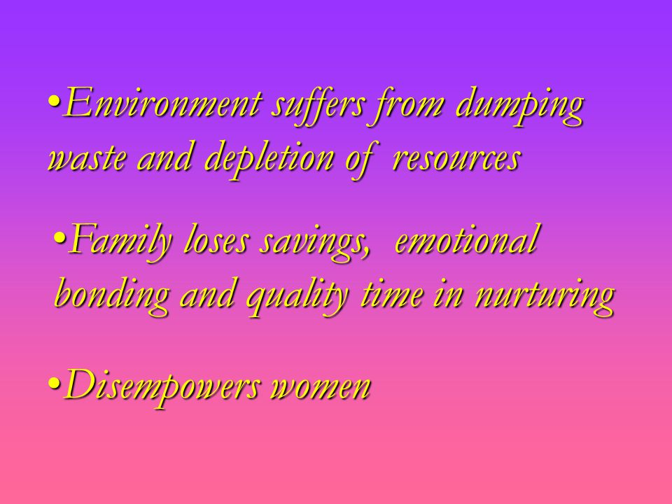 Family loses savings, emotional bonding and quality time in nurturingFamily loses savings, emotional bonding and quality time in nurturing Environment suffers from dumping waste and depletion of resourcesEnvironment suffers from dumping waste and depletion of resources Disempowers womenDisempowers women