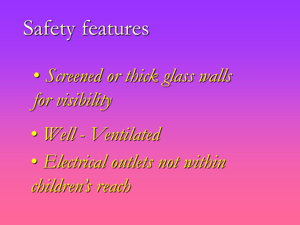 Safety features Screened or thick glass walls for visibility Screened or thick glass walls for visibility Well - Ventilated Well - Ventilated Electrical outlets not within children's reach Electrical outlets not within children's reach