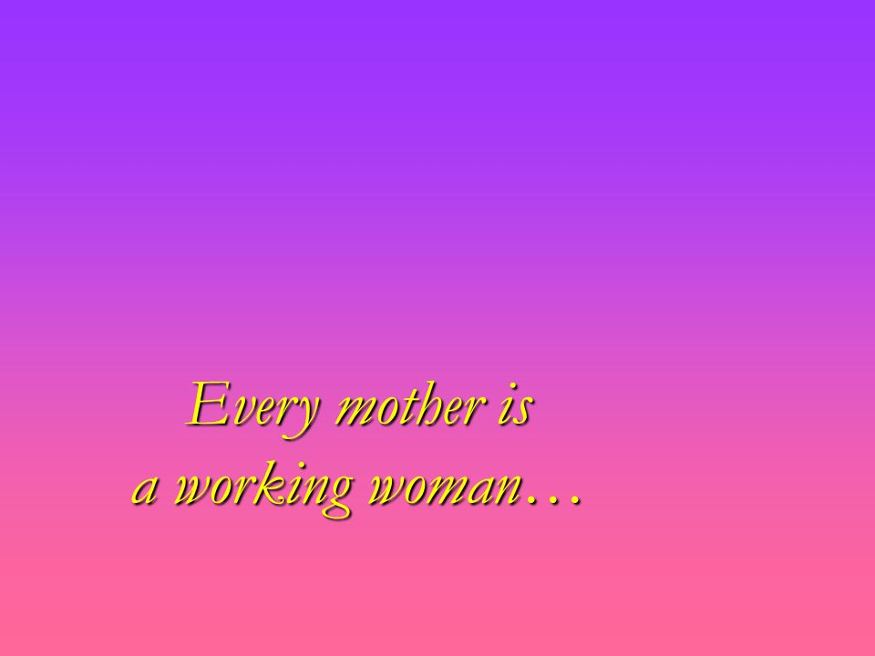 Every mother is a working woman…
