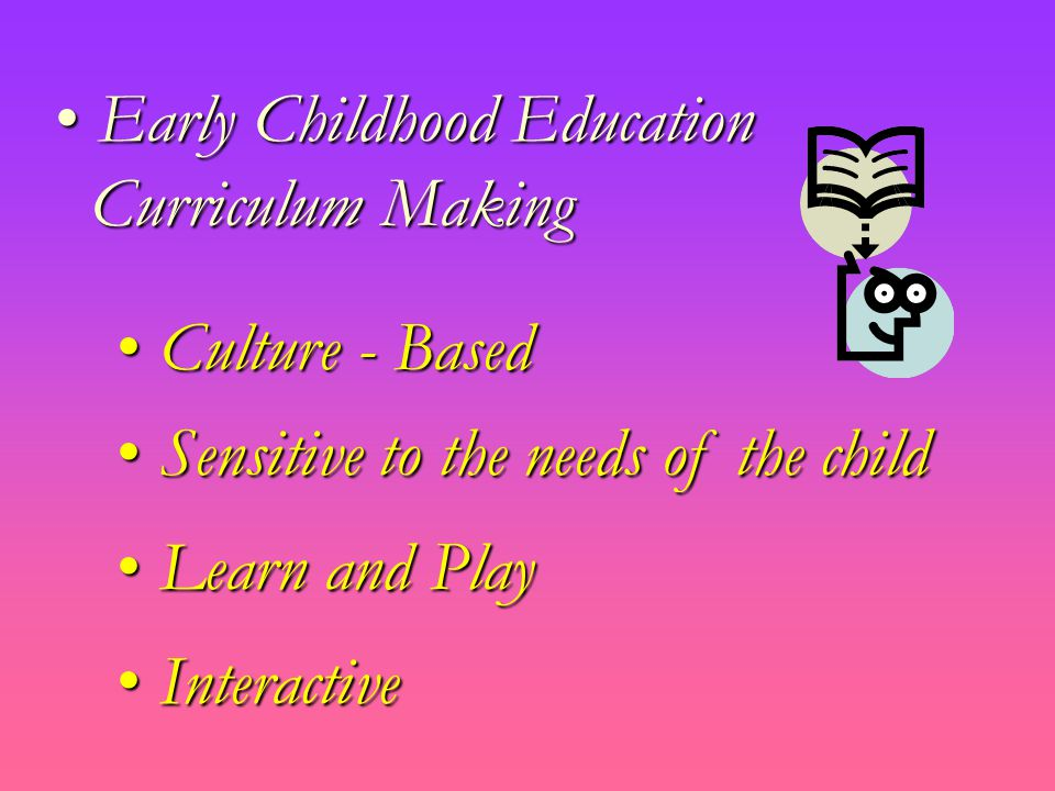 Early Childhood Education Early Childhood Education Curriculum Making Curriculum Making Culture - Based Culture - Based Sensitive to the needs of the child Sensitive to the needs of the child Learn and Play Learn and Play Interactive Interactive