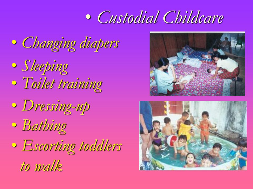 Custodial Childcare Custodial Childcare Bathing Bathing Escorting toddlers Escorting toddlers to walk to walk Dressing-up Dressing-up Toilet training Toilet training Sleeping Sleeping Changing diapers Changing diapers