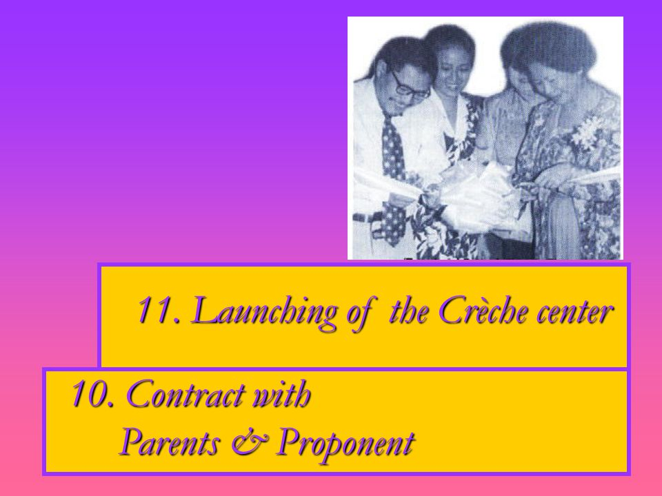 10. Contract with Parents & Proponent Parents & Proponent 11. Launching of the Crèche center