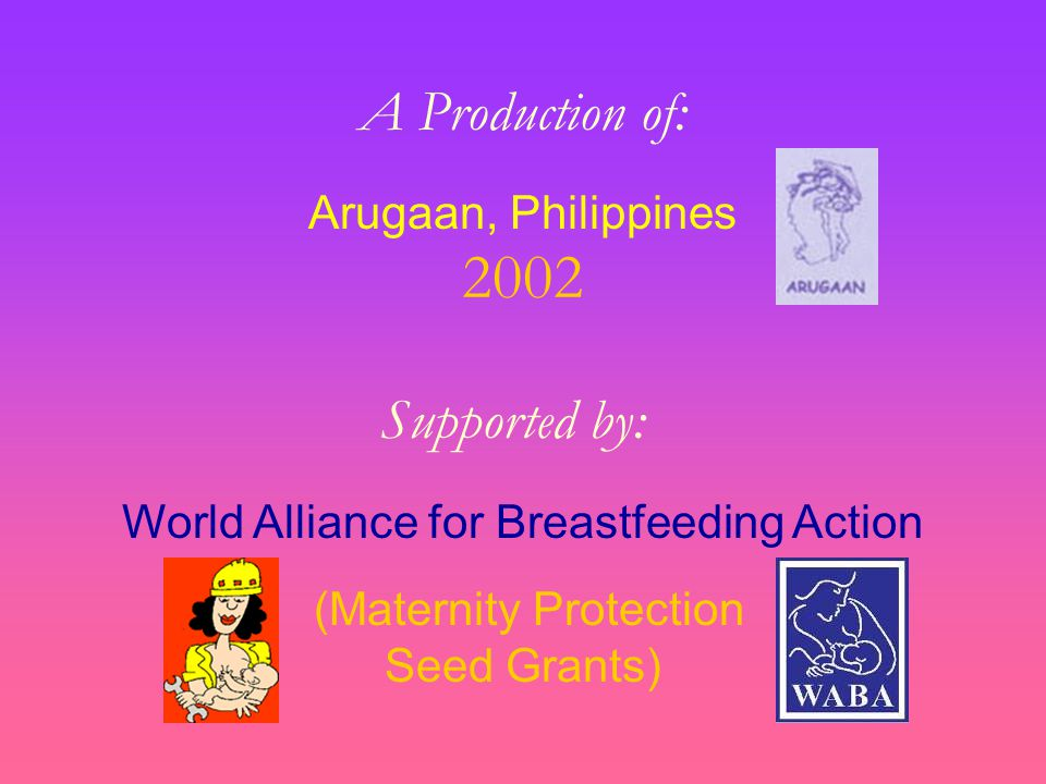 A Production of: Arugaan, Philippines 2002 Supported by: World Alliance for Breastfeeding Action (Maternity Protection Seed Grants)
