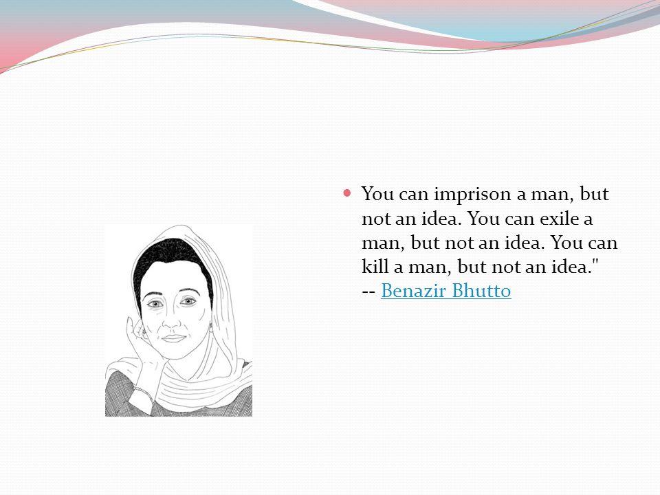 You can imprison a man, but not an idea. You can exile a man, but not an idea. You can kill a man, but not an idea.