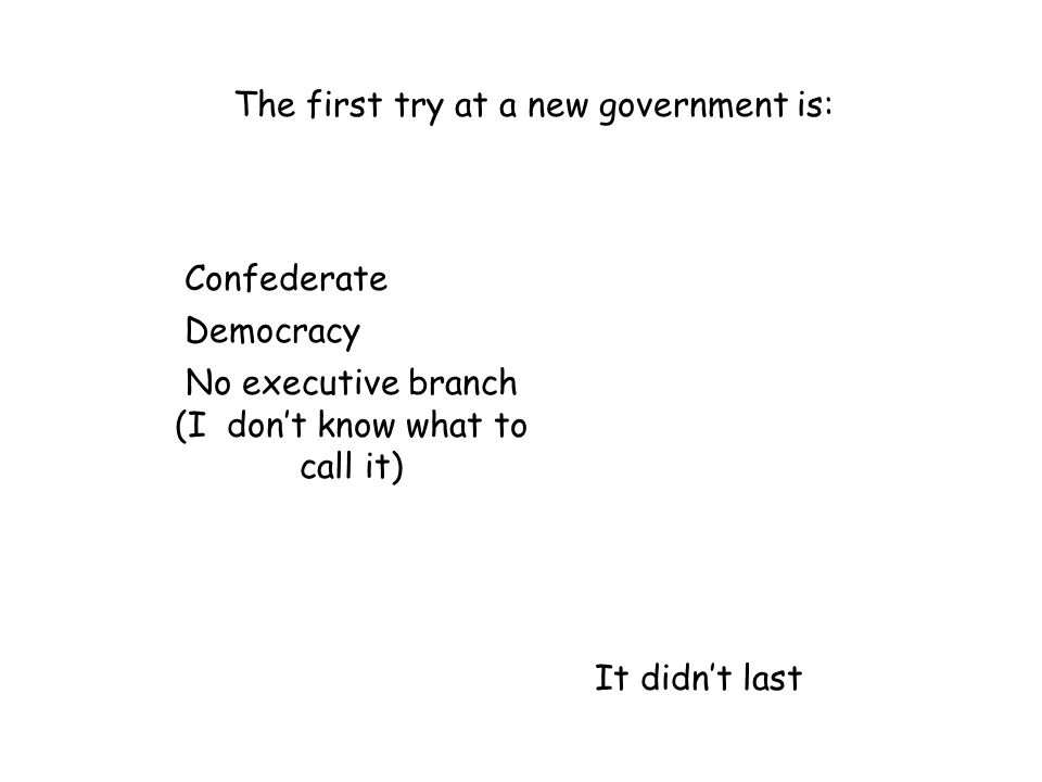 The first try at a new government is: Confederate Democracy No executive branch (I don't know what to call it) It didn't last