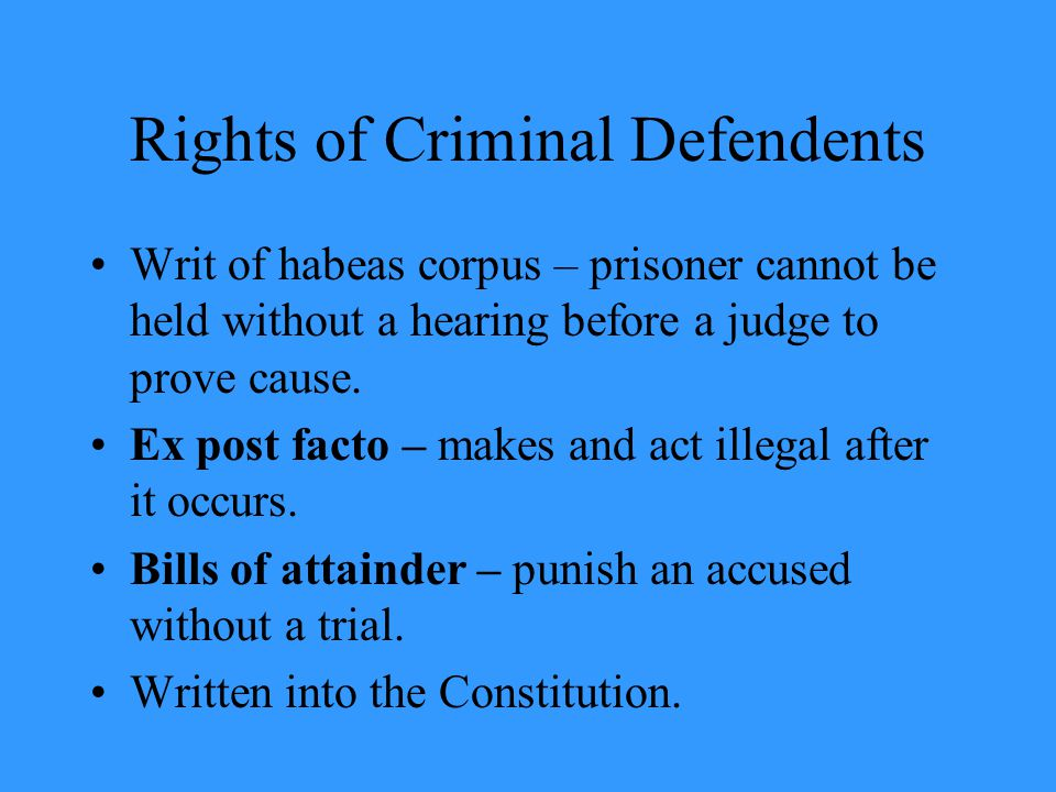 Rights of Criminal Defendents Writ of habeas corpus – prisoner cannot be held without a hearing before a judge to prove cause.