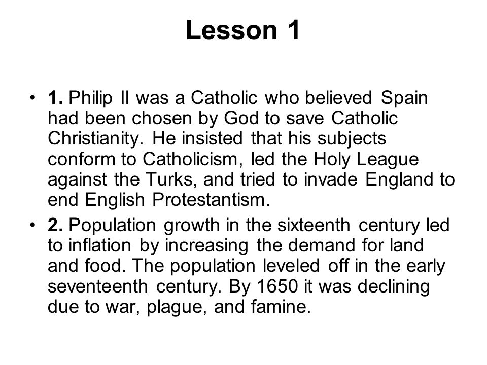 Lesson 1 1. Philip II was a Catholic who believed Spain had been chosen by God to save Catholic Christianity. He insisted that his subjects conform to