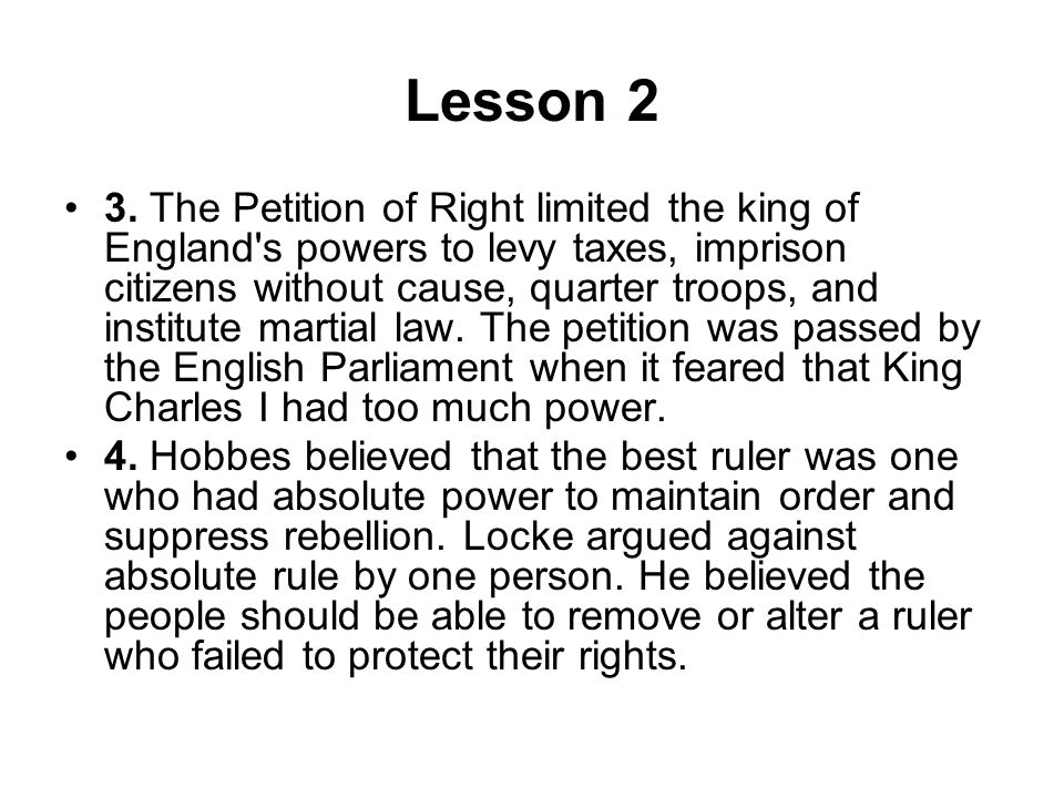 Lesson 2 3. The Petition of Right limited the king of England's powers to levy taxes, imprison citizens without cause, quarter troops, and institute m