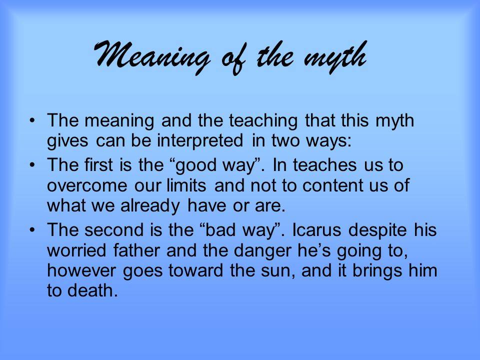 Meaning of the myth The meaning and the teaching that this myth gives can be interpreted in two ways: The first is the good way .