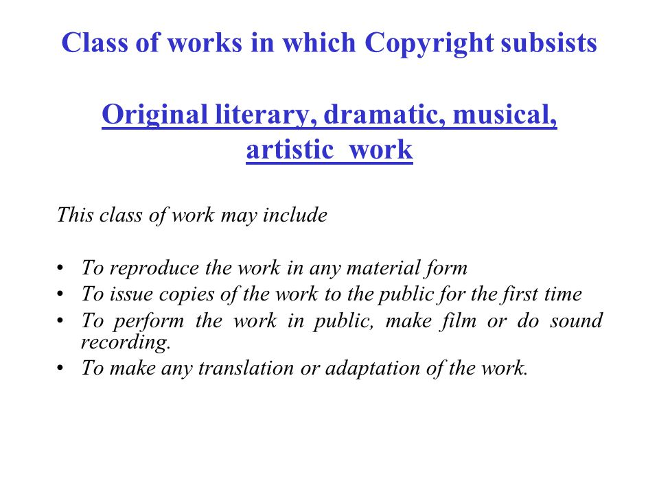 Class of works in which Copyright subsists Original literary, dramatic, musical, artistic work This class of work may include To reproduce the work in