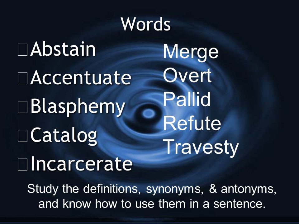 Words G Abstain G Accentuate G Blasphemy G Catalog G Incarcerate G Abstain G Accentuate G Blasphemy G Catalog G Incarcerate Merge Overt Pallid Refute Travesty Study the definitions, synonyms, & antonyms, and know how to use them in a sentence.
