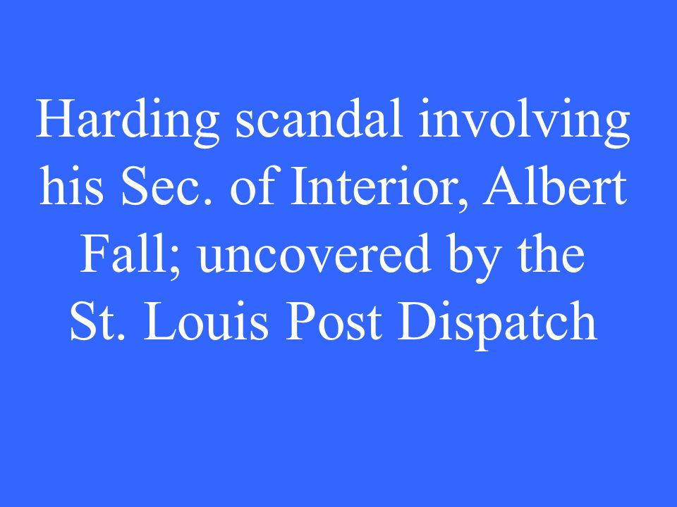 Harding scandal involving his Sec. of Interior, Albert Fall; uncovered by the St.