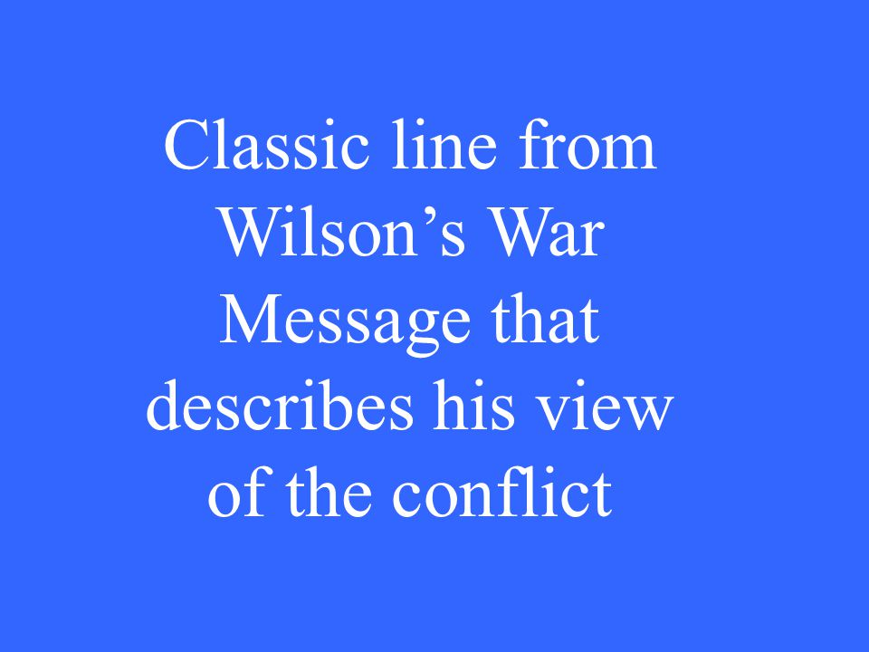 Classic line from Wilson's War Message that describes his view of the conflict