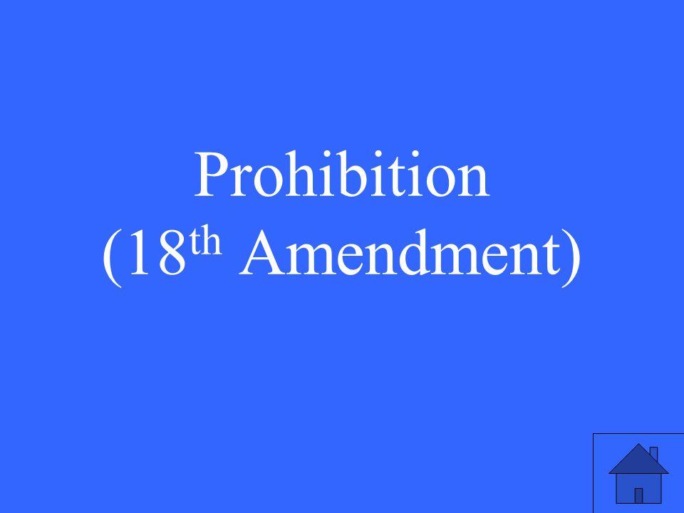 Prohibition (18 th Amendment)