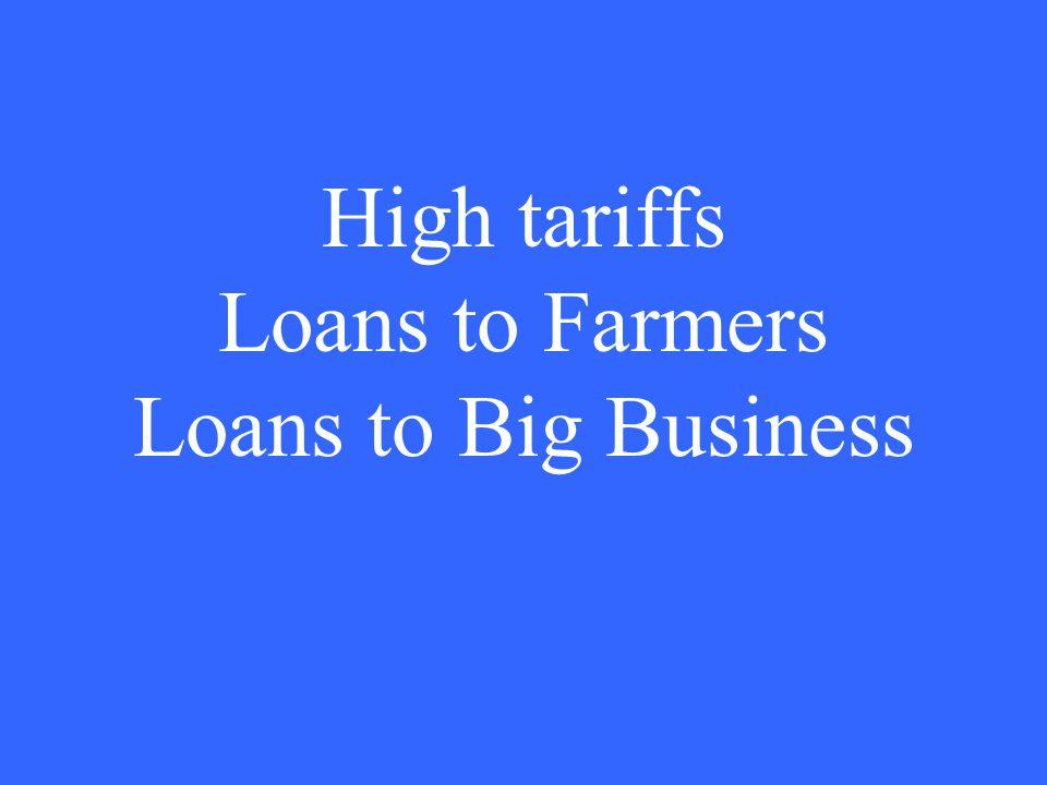 High tariffs Loans to Farmers Loans to Big Business