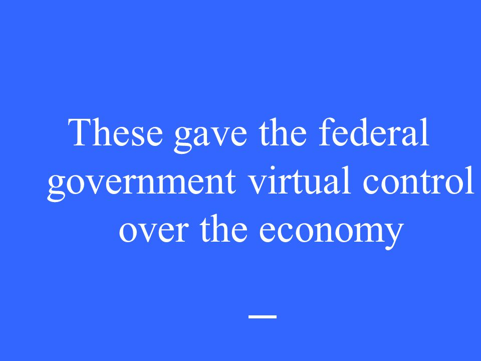 These gave the federal government virtual control over the economy
