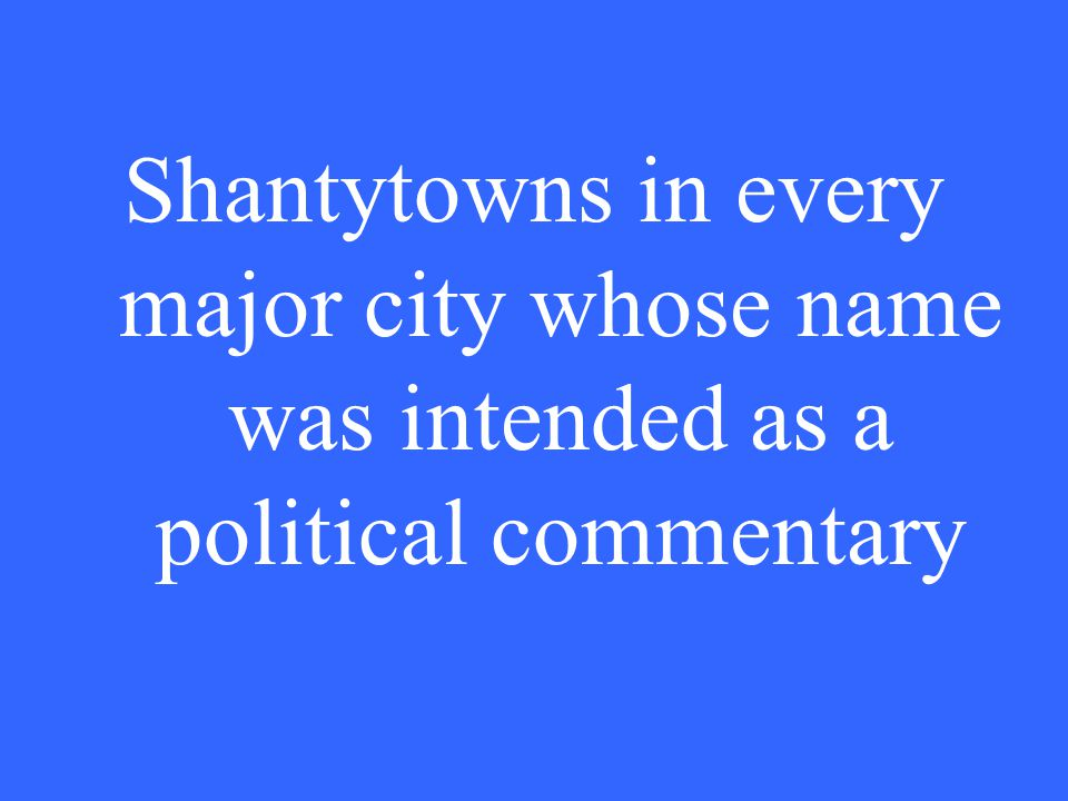 Shantytowns in every major city whose name was intended as a political commentary