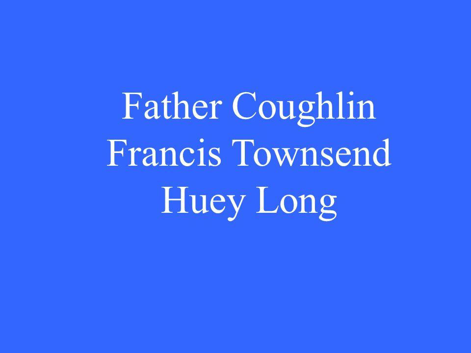 Father Coughlin Francis Townsend Huey Long