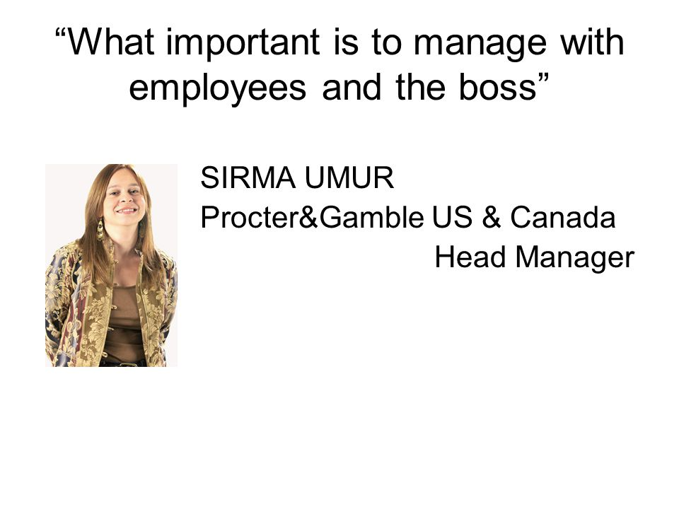 What important is to manage with employees and the boss SIRMA UMUR Procter&Gamble US & Canada Head Manager