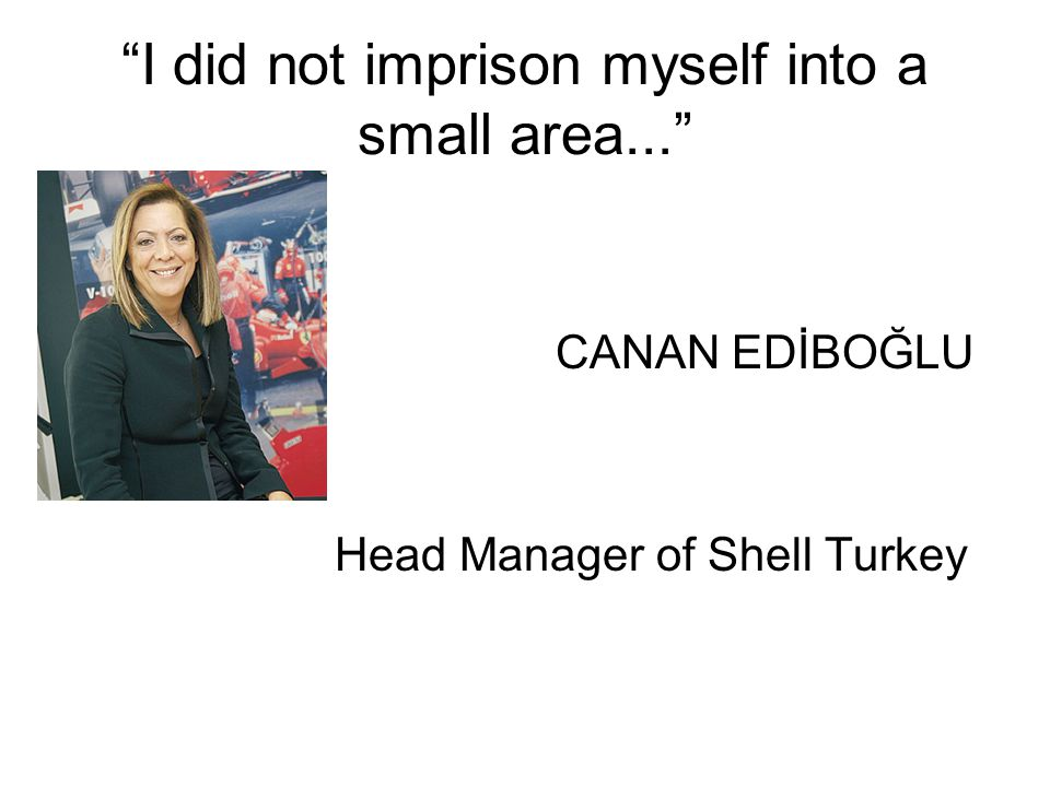 I did not imprison myself into a small area... CANAN EDİBOĞLU Head Manager of Shell Turkey