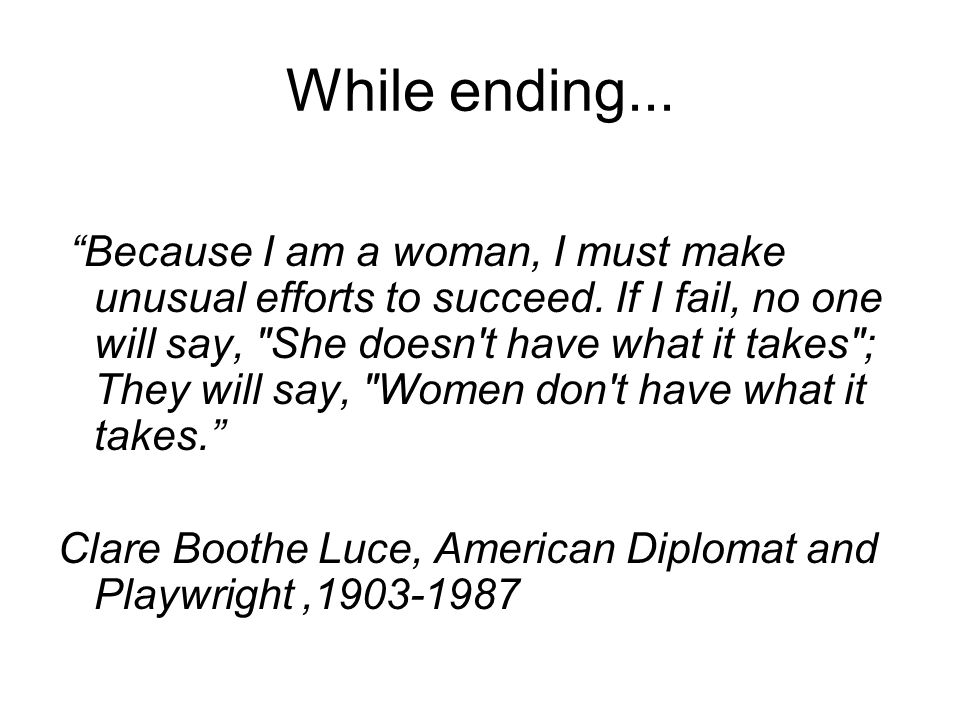 While ending... Because I am a woman, I must make unusual efforts to succeed.