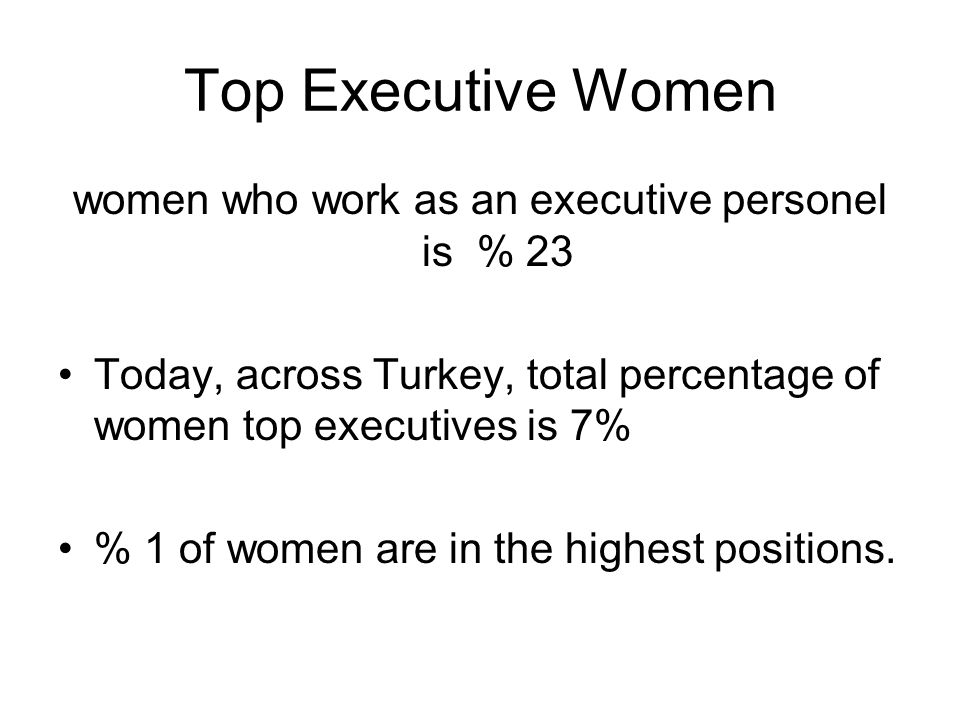 Top Executive Women women who work as an executive personel is % 23 Today, across Turkey, total percentage of women top executives is 7% % 1 of women are in the highest positions.