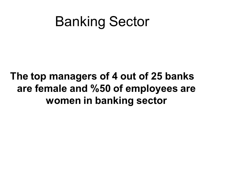 Banking Sector The top managers of 4 out of 25 banks are female and %50 of employees are women in banking sector