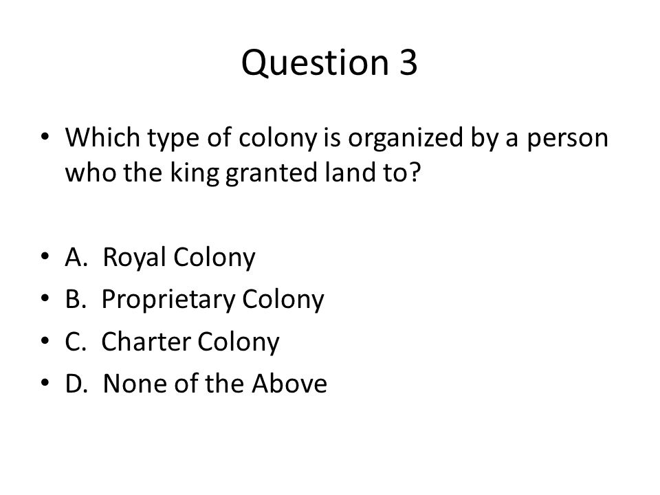 Question 3 Which type of colony is organized by a person who the king granted land to.