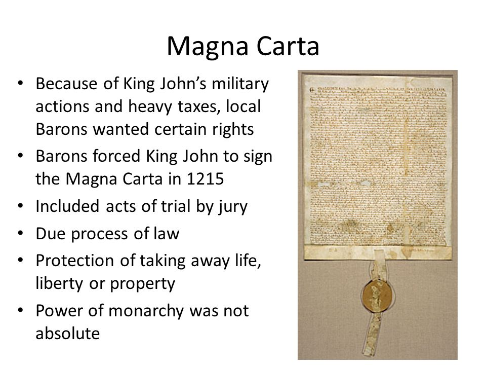 Magna Carta Because of King John's military actions and heavy taxes, local Barons wanted certain rights Barons forced King John to sign the Magna Carta in 1215 Included acts of trial by jury Due process of law Protection of taking away life, liberty or property Power of monarchy was not absolute