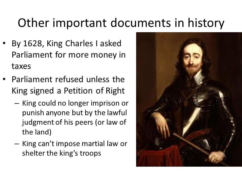 Other important documents in history By 1689, after Parliament offered the crown to William & Mary of Orange, Parliament drew up the English Bill of Rights – Prohibited a standing army during peace time – Required all parliamentary elections to be free – Right to a fair trial – No excessive bail – No cruel & unusual punishment
