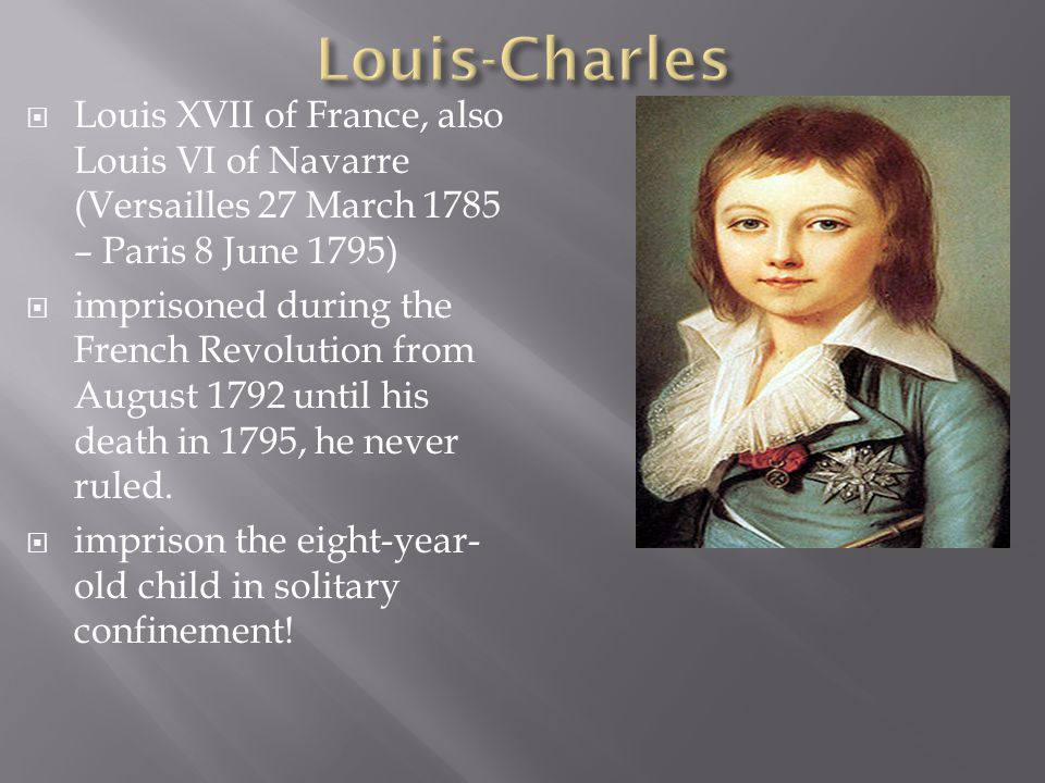  Louis XVII of France, also Louis VI of Navarre (Versailles 27 March 1785 – Paris 8 June 1795)  imprisoned during the French Revolution from August 1792 until his death in 1795, he never ruled.