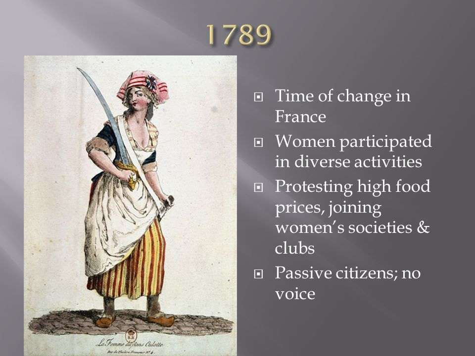  Time of change in France  Women participated in diverse activities  Protesting high food prices, joining women's societies & clubs  Passive citizens; no voice