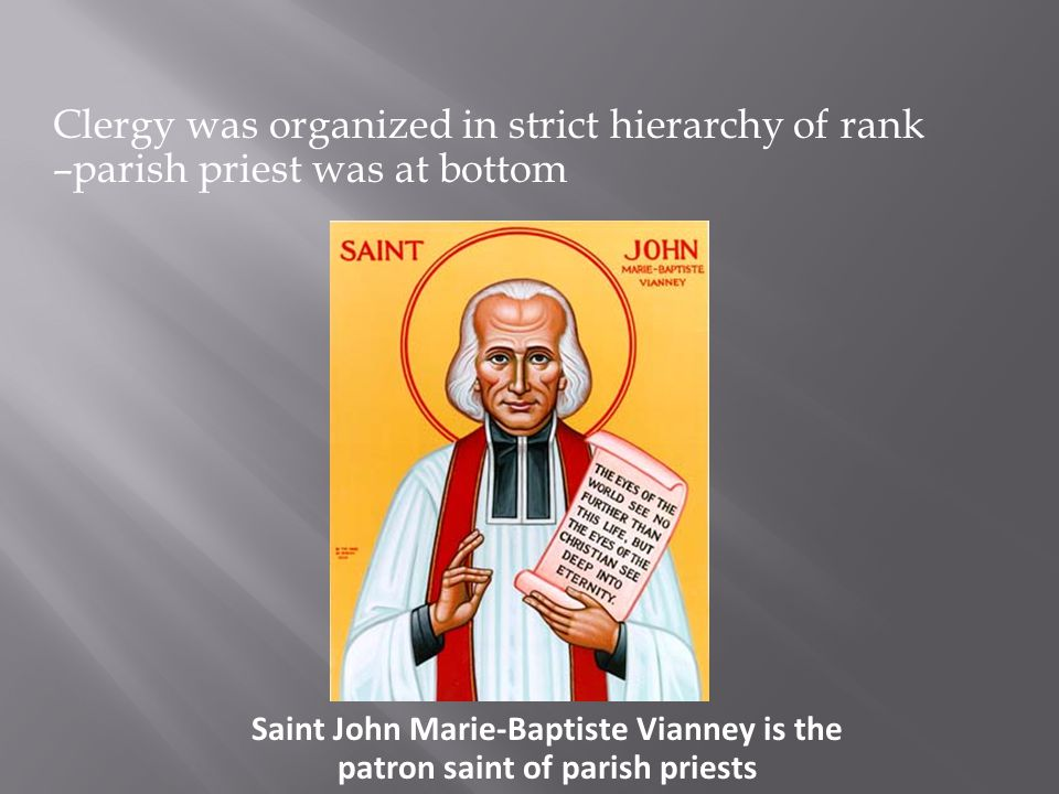 Clergy was organized in strict hierarchy of rank –parish priest was at bottom Saint John Marie-Baptiste Vianney is the patron saint of parish priests