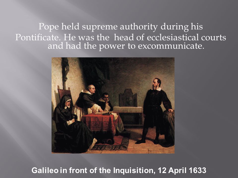Pope held supreme authority during his Pontificate. He was the head of ecclesiastical courts and had the power to excommunicate. Galileo in front of t