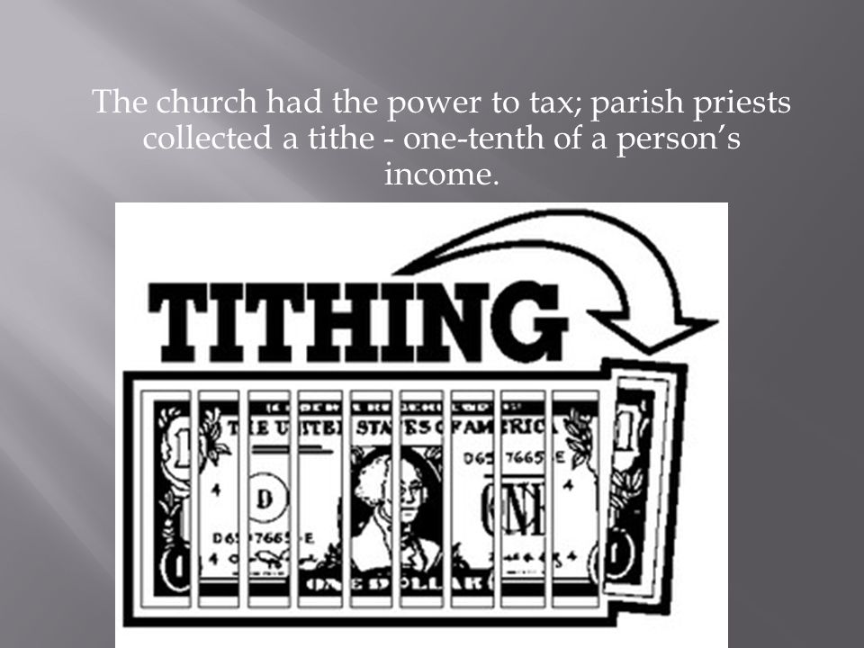 The church had the power to tax; parish priests collected a tithe - one-tenth of a person's income.