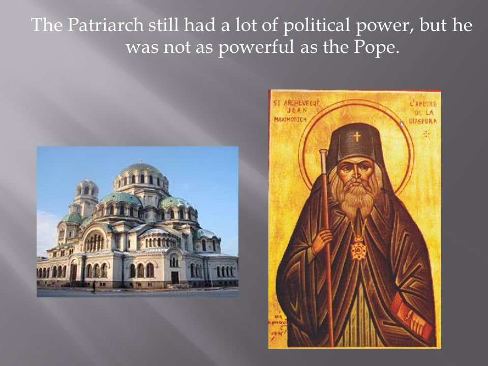 The Patriarch still had a lot of political power, but he was not as powerful as the Pope.
