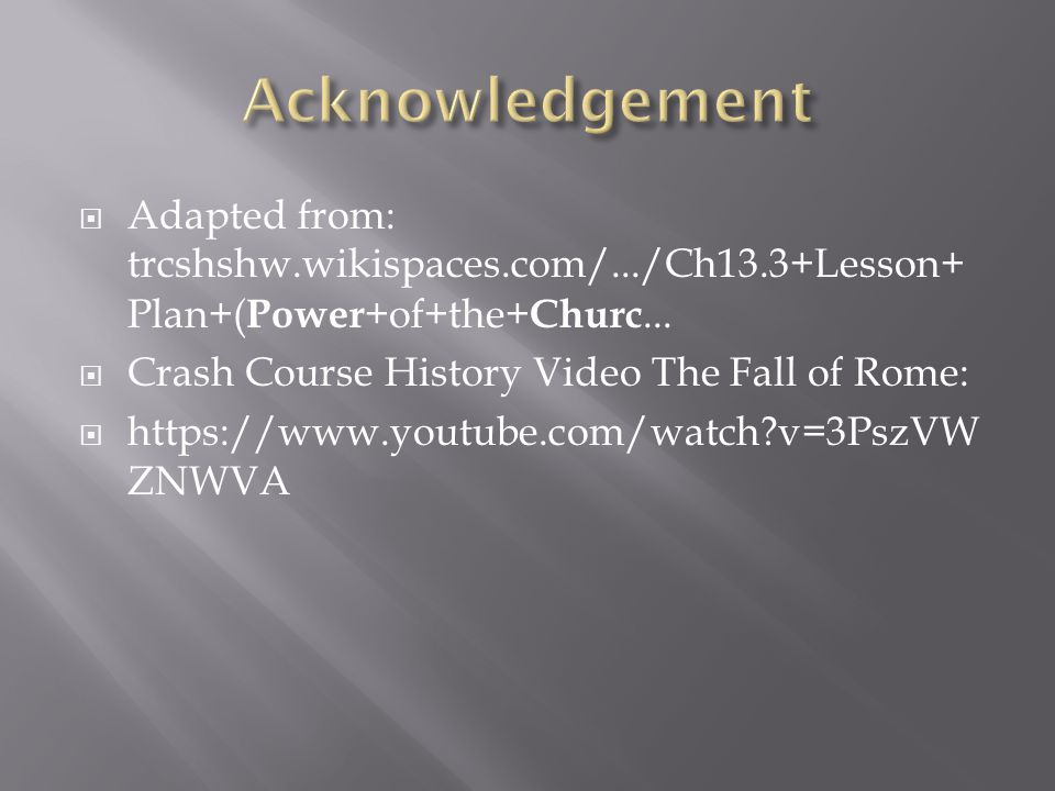  Adapted from: trcshshw.wikispaces.com/.../Ch13.3+Lesson+ Plan+( Power +of+the+ Churc...   Crash Course History Video The Fall of Rome:  https://w
