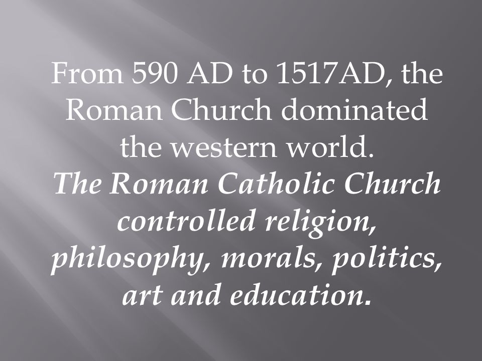 From 590 AD to 1517AD, the Roman Church dominated the western world.