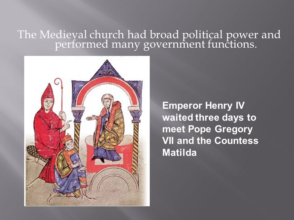 The Medieval church had broad political power and performed many government functions. Emperor Henry IV waited three days to meet Pope Gregory VII and